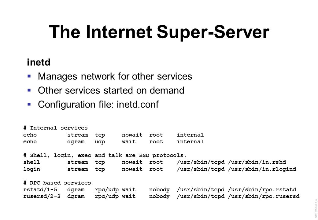 ©2003–2004 David Byers The Internet Super-Server inetd  Manages network for other services  Other services started on demand  Configuration file: i