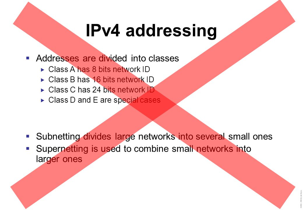 ©2003–2004 David Byers IPv4 addressing 10000010111011001110110000010001 13023618917 130.236.189.17 Address  32 bits divided into network ID and host ID  Netmask determines what is what  Given address and netmask, compute:  Network IDnetid = addr & netmask  Host IDhost = addr & (~netmask)  Broadcastbcast = addr | (~netmask)  Address rangenetid to bcast ~01 10 |01 0 01 1 11 &01 0 00 1 01 Bitwise Operators Negate (Not) Addition (Or) Multiply (And) Network ID: 130.236.189.16