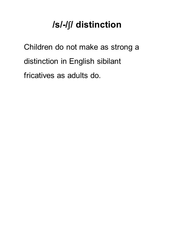 /s/-/ ʃ / distinction Children do not make as strong a distinction in English sibilant fricatives as adults do.