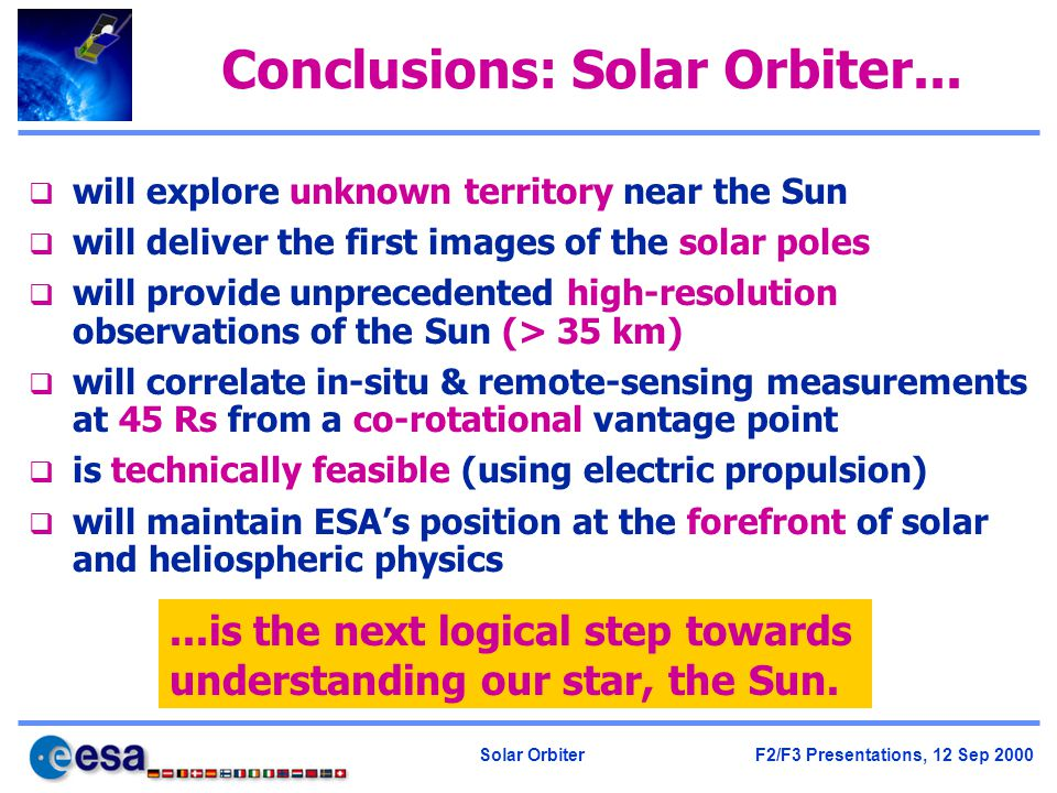 Solar Orbiter F2/F3 Presentations, 12 Sep 2000 Conclusions: Solar Orbiter... q will explore unknown territory near the Sun q will deliver the first im
