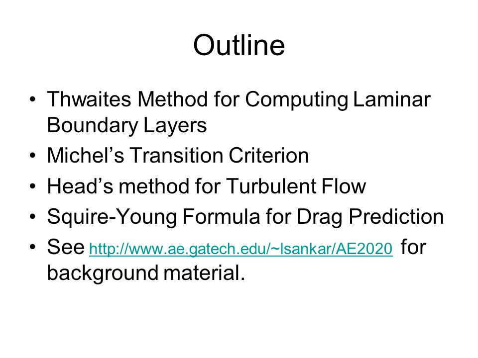 Outline Thwaites Method for Computing Laminar Boundary Layers Michel's Transition Criterion Head's method for Turbulent Flow Squire-Young Formula for