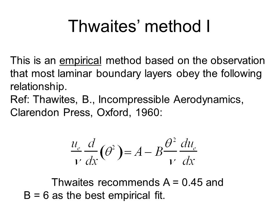 Thwaites' Method II The above equation may be analytically integrated yielding For blunt bodies such as airfoils, the edge velocity u e is zero at x=0, the stagnation point.