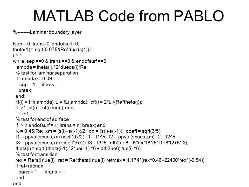 MATLAB Code from PABLO %--------Laminar boundary layer lsep = 0; trans=0; endofsurf=0; theta(1) = sqrt(0.075/(Re*dueds(1))); i = 1; while lsep ==0 & t