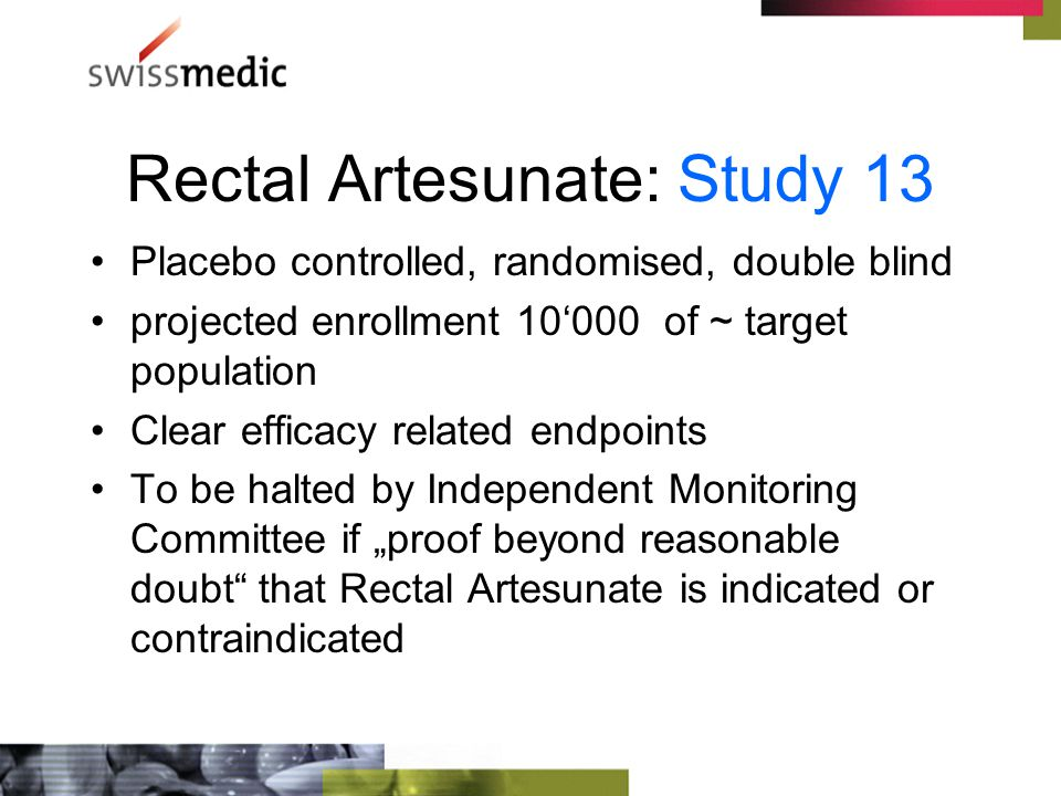 "Rectal Artesunate: Study 13 Placebo controlled, randomised, double blind projected enrollment 10'000 of ~ target population Clear efficacy related endpoints To be halted by Independent Monitoring Committee if ""proof beyond reasonable doubt that Rectal Artesunate is indicated or contraindicated"