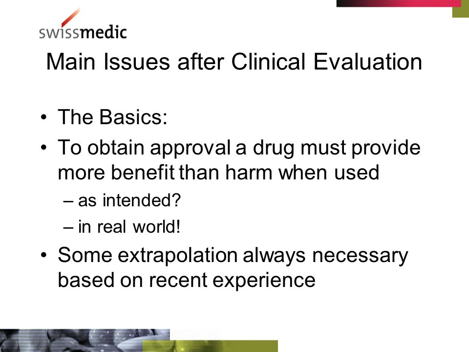 Main Issues after Clinical Evaluation The Basics: To obtain approval a drug must provide more benefit than harm when used –as intended.