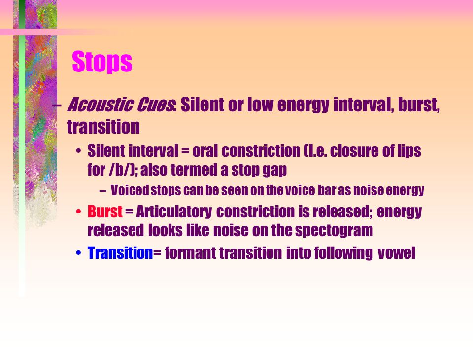Stops –Acoustic Cues: Silent or low energy interval, burst, transition Silent interval = oral constriction (I.e.