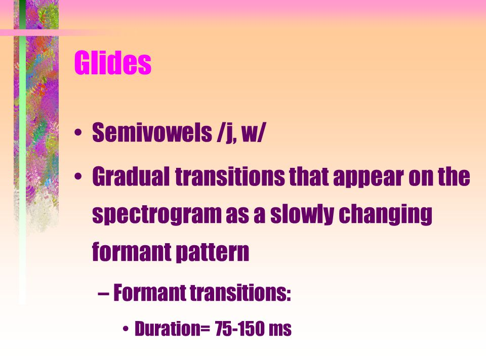 Glides Semivowels /j, w/ Gradual transitions that appear on the spectrogram as a slowly changing formant pattern –Formant transitions: Duration= 75-150 ms