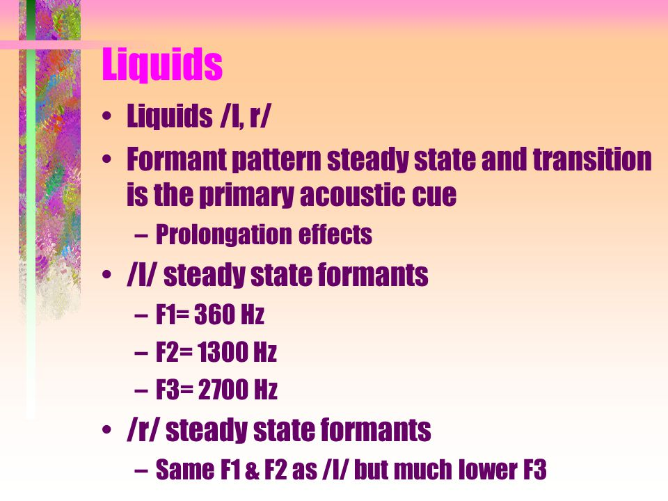 Liquids Liquids /l, r/ Formant pattern steady state and transition is the primary acoustic cue –Prolongation effects /l/ steady state formants –F1= 360 Hz –F2= 1300 Hz –F3= 2700 Hz /r/ steady state formants –Same F1 & F2 as /l/ but much lower F3