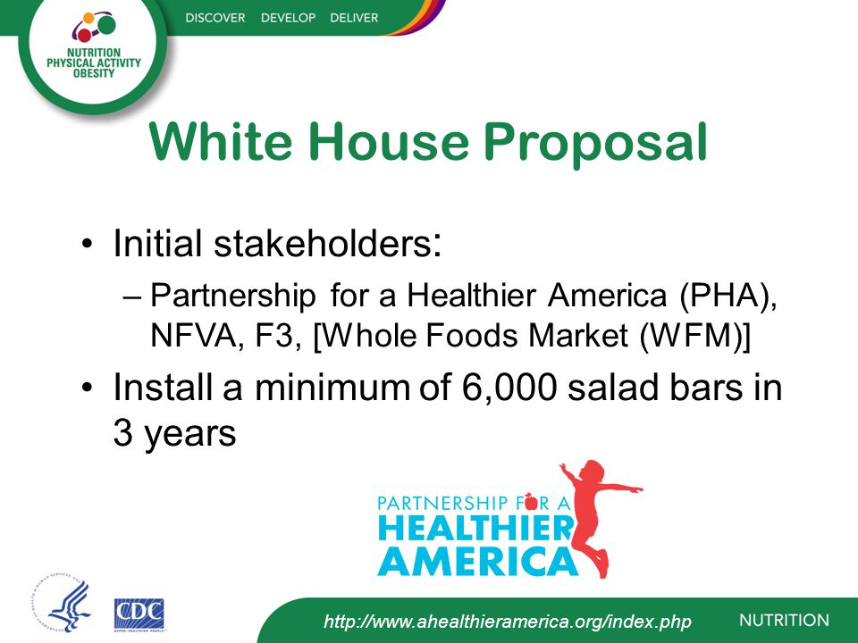 White House Proposal Pillars Criteria –Incentive prize for bronze level HUSSC –Other schools in NSLP can apply – prioritized based on % free/reduced & commitment to salad bars Website –One landing page which pushes visitors to salad bar site – run through PHA –F3 runs back of house operations – application, donation process