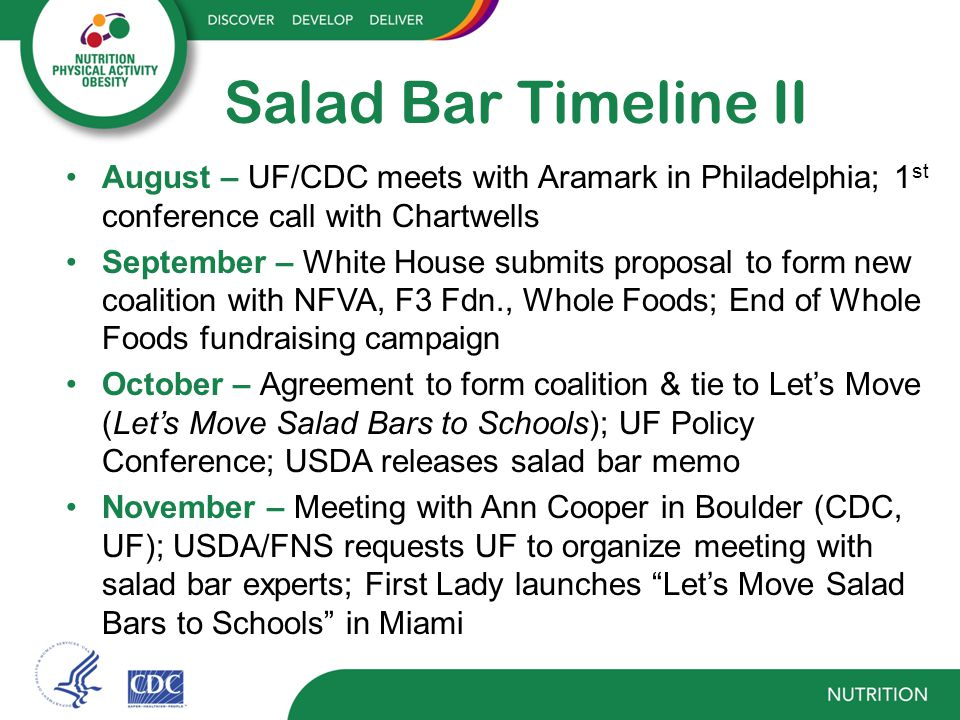 Salad Bar Timeline II August – UF/CDC meets with Aramark in Philadelphia; 1 st conference call with Chartwells September – White House submits proposal to form new coalition with NFVA, F3 Fdn., Whole Foods; End of Whole Foods fundraising campaign October – Agreement to form coalition & tie to Let's Move (Let's Move Salad Bars to Schools); UF Policy Conference; USDA releases salad bar memo November – Meeting with Ann Cooper in Boulder (CDC, UF); USDA/FNS requests UF to organize meeting with salad bar experts; First Lady launches Let's Move Salad Bars to Schools in Miami