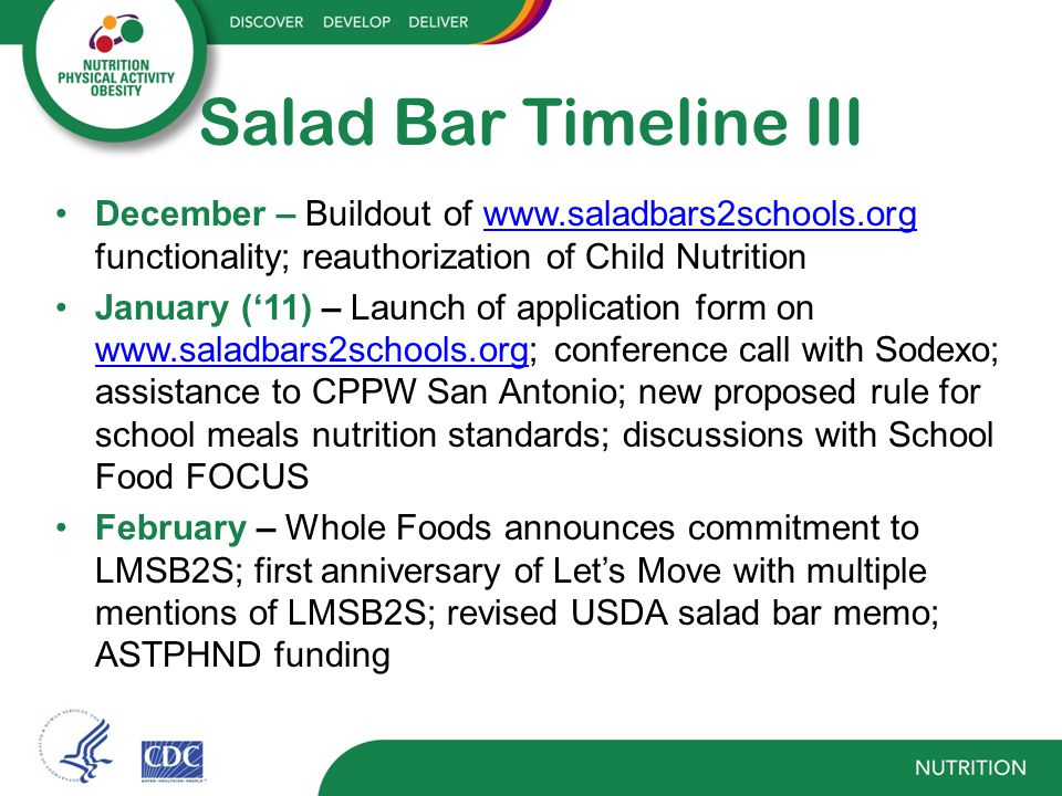 Salad Bar Timeline III December – Buildout of www.saladbars2schools.org functionality; reauthorization of Child Nutritionwww.saladbars2schools.org January ('11) – Launch of application form on www.saladbars2schools.org; conference call with Sodexo; assistance to CPPW San Antonio; new proposed rule for school meals nutrition standards; discussions with School Food FOCUS www.saladbars2schools.org February – Whole Foods announces commitment to LMSB2S; first anniversary of Let's Move with multiple mentions of LMSB2S; revised USDA salad bar memo; ASTPHND funding