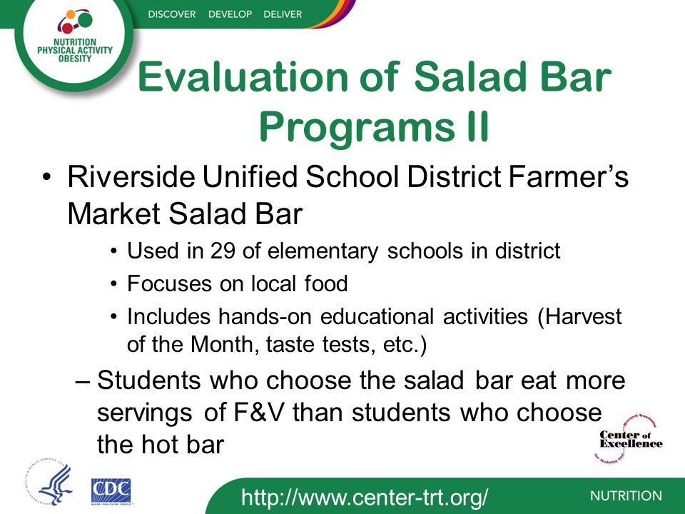 Evaluation of Salad Bar Programs II Riverside Unified School District Farmer's Market Salad Bar Used in 29 of elementary schools in district Focuses on local food Includes hands-on educational activities (Harvest of the Month, taste tests, etc.) –Students who choose the salad bar eat more servings of F&V than students who choose the hot bar http://www.center-trt.org/