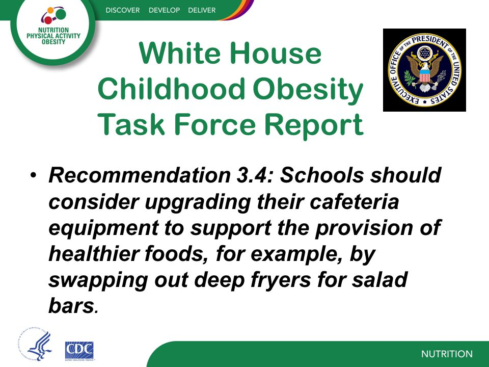 White House Childhood Obesity Task Force Report Recommendation 3.4: Schools should consider upgrading their cafeteria equipment to support the provision of healthier foods, for example, by swapping out deep fryers for salad bars.