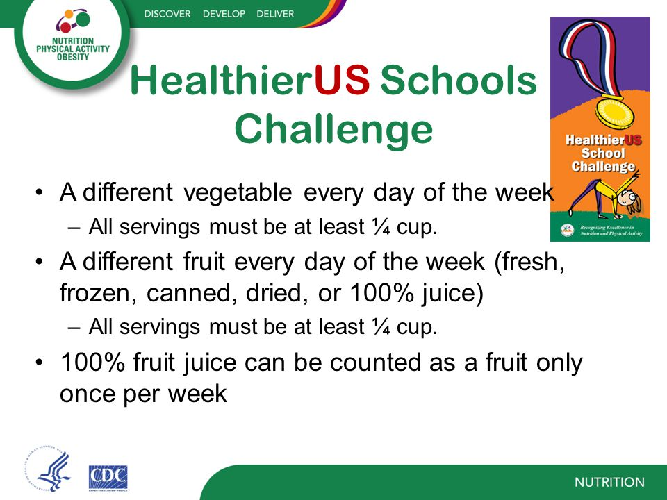 HealthierUS Schools Challenge A different vegetable every day of the week –All servings must be at least ¼ cup.