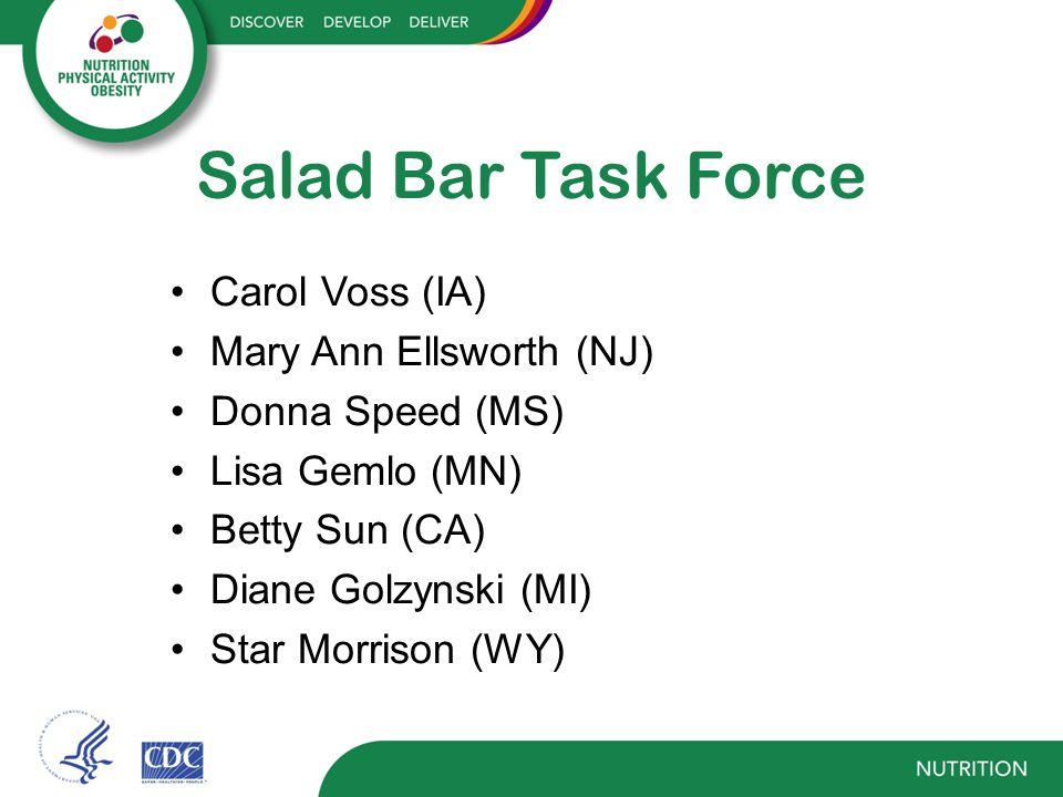 Salad Bar Task Force Carol Voss (IA) Mary Ann Ellsworth (NJ) Donna Speed (MS) Lisa Gemlo (MN) Betty Sun (CA) Diane Golzynski (MI) Star Morrison (WY)