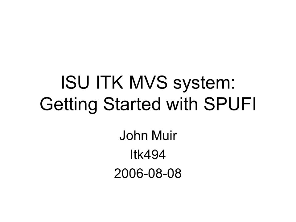 ISU ITK MVS system: Getting Started with SPUFI John Muir Itk494 2006-08-08