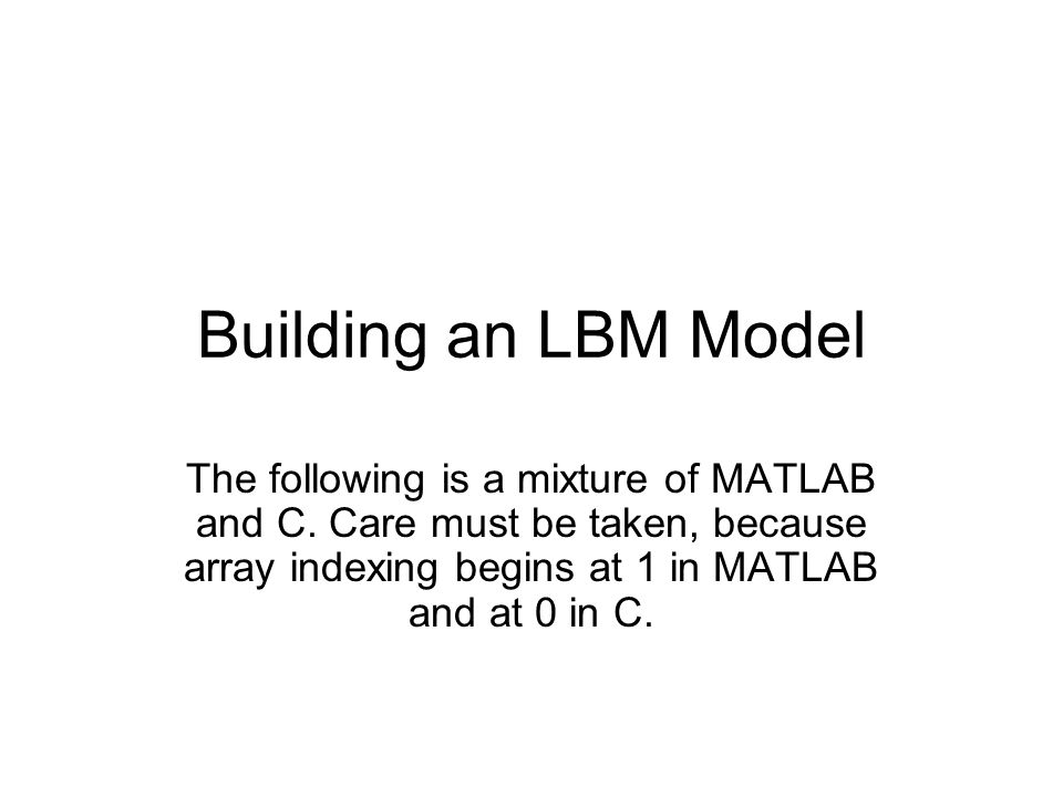 Building an LBM Model The following is a mixture of MATLAB and C. Care must be taken, because array indexing begins at 1 in MATLAB and at 0 in C.
