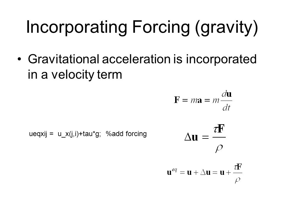 Incorporating Forcing (gravity) Gravitational acceleration is incorporated in a velocity term ueqxij = u_x(j,i)+tau*g; %add forcing