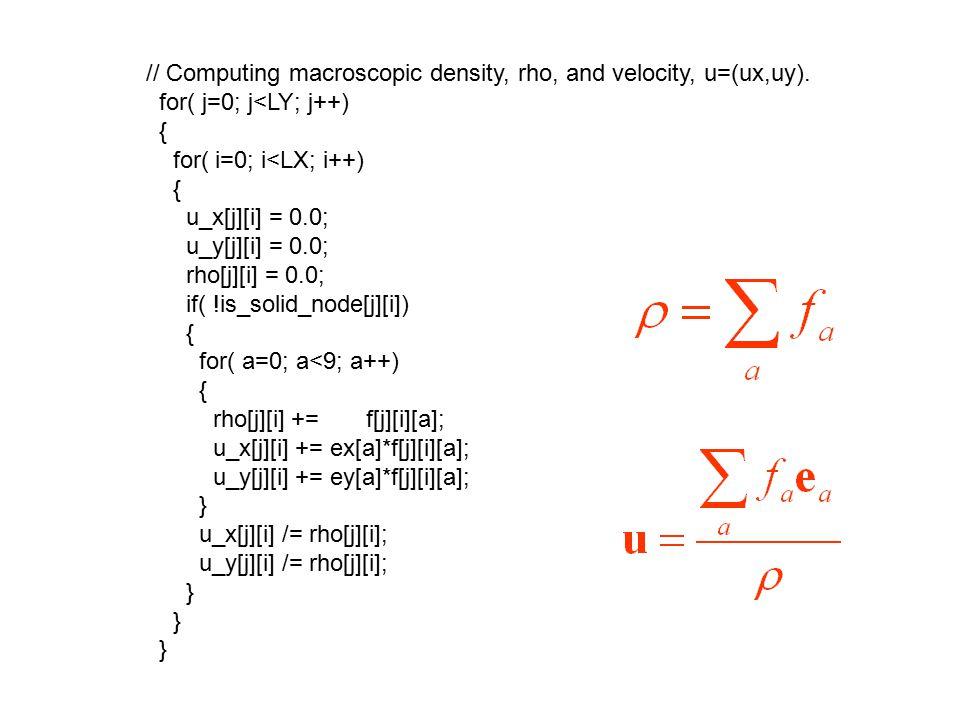 // Computing macroscopic density, rho, and velocity, u=(ux,uy). for( j=0; j<LY; j++) { for( i=0; i<LX; i++) { u_x[j][i] = 0.0; u_y[j][i] = 0.0; rho[j]