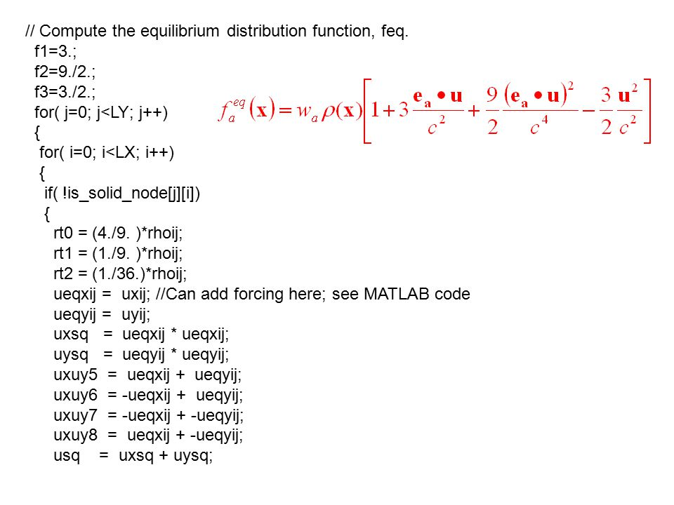 // Compute the equilibrium distribution function, feq. f1=3.; f2=9./2.; f3=3./2.; for( j=0; j<LY; j++) { for( i=0; i<LX; i++) { if( !is_solid_node[j][