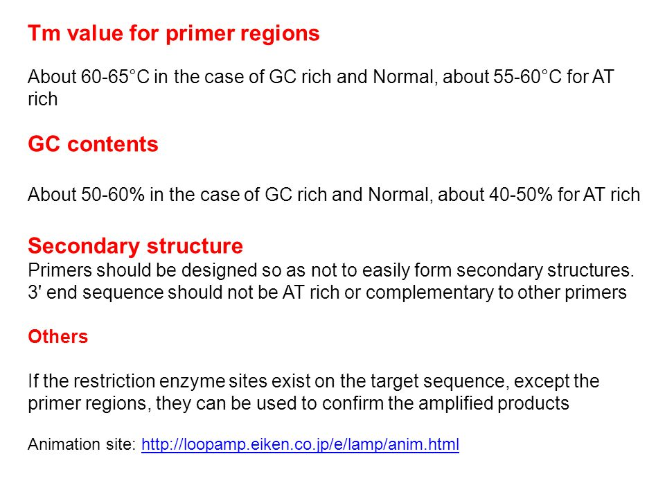 Tm value for primer regions About 60-65°C in the case of GC rich and Normal, about 55-60°C for AT rich GC contents About 50-60% in the case of GC rich and Normal, about 40-50% for AT rich Secondary structure Primers should be designed so as not to easily form secondary structures.