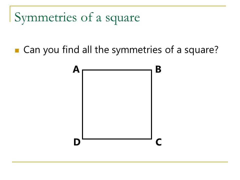 Symmetries of a square Can you find all the symmetries of a square? AB C D