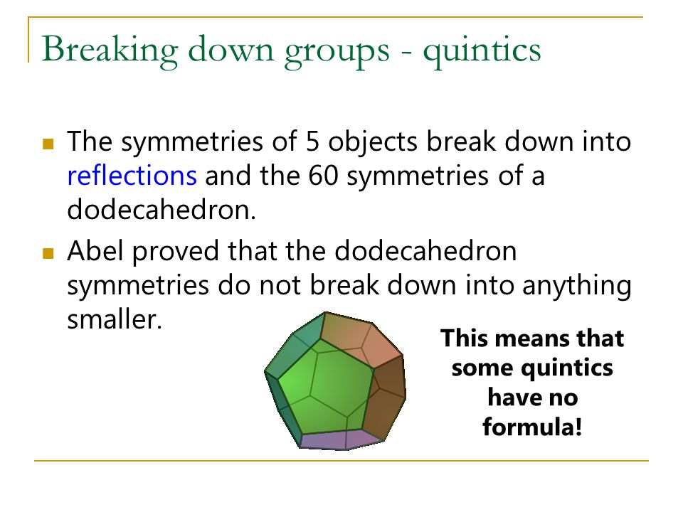 Breaking down groups - quintics The symmetries of 5 objects break down into reflections and the 60 symmetries of a dodecahedron.