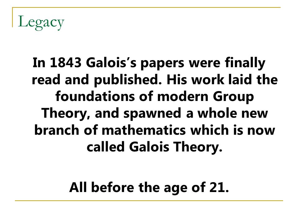 Legacy In 1843 Galois's papers were finally read and published.