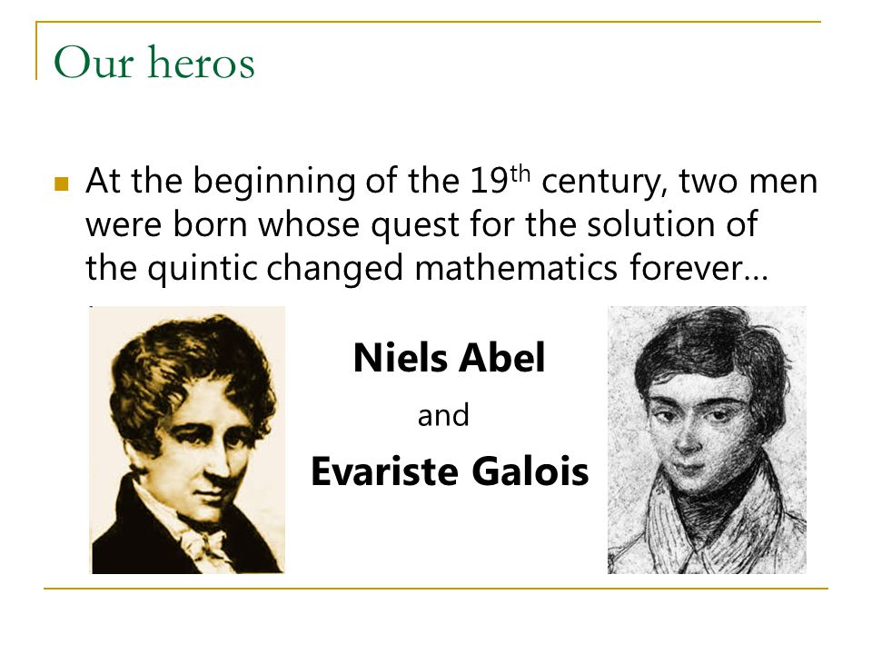 Our heros At the beginning of the 19 th century, two men were born whose quest for the solution of the quintic changed mathematics forever… Niels Abel Evariste Galois and