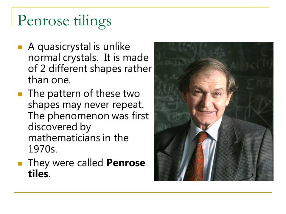 Penrose tilings A quasicrystal is unlike normal crystals.
