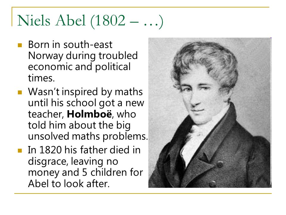 Niels Abel (1802 – …) Born in south-east Norway during troubled economic and political times.