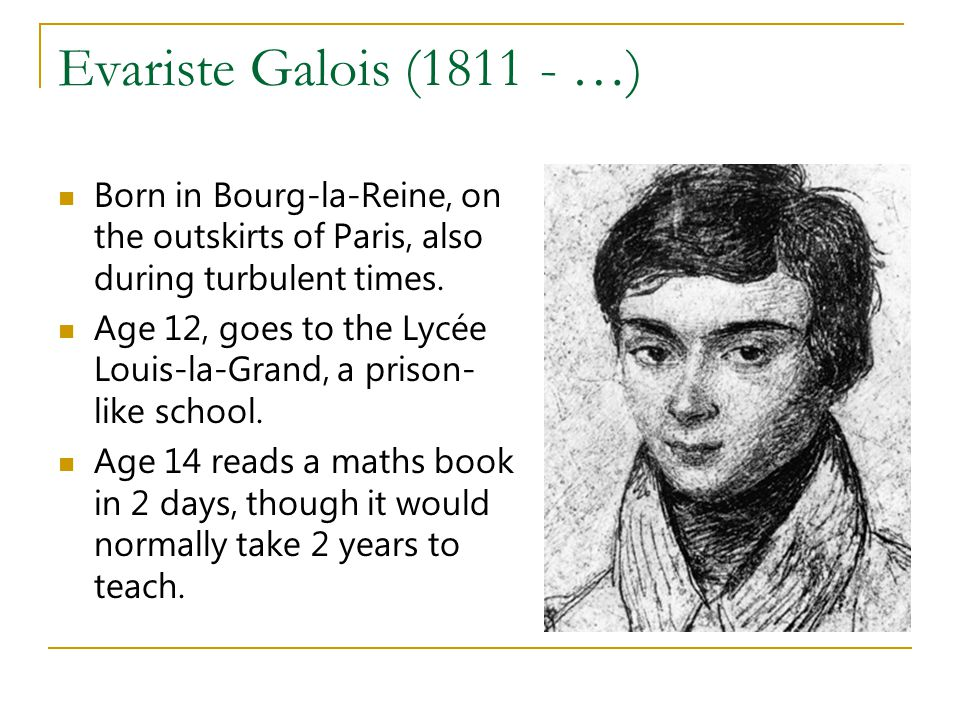Evariste Galois (1811 - …) Born in Bourg-la-Reine, on the outskirts of Paris, also during turbulent times.