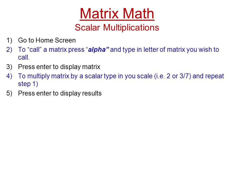 Matrix Math Scalar Multiplications 1)Go to Home Screen 2)To call a matrix press alpha and type in letter of matrix you wish to call.