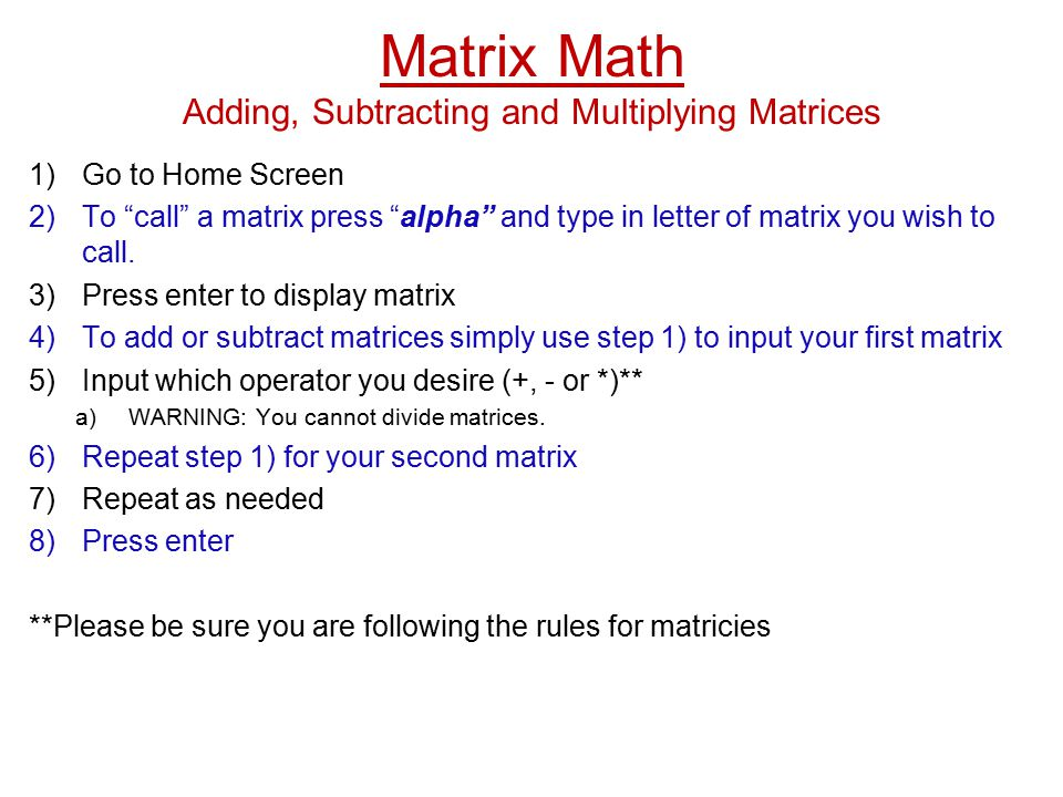 Matrix Math Adding, Subtracting and Multiplying Matrices 1)Go to Home Screen 2)To call a matrix press alpha and type in letter of matrix you wish to call.
