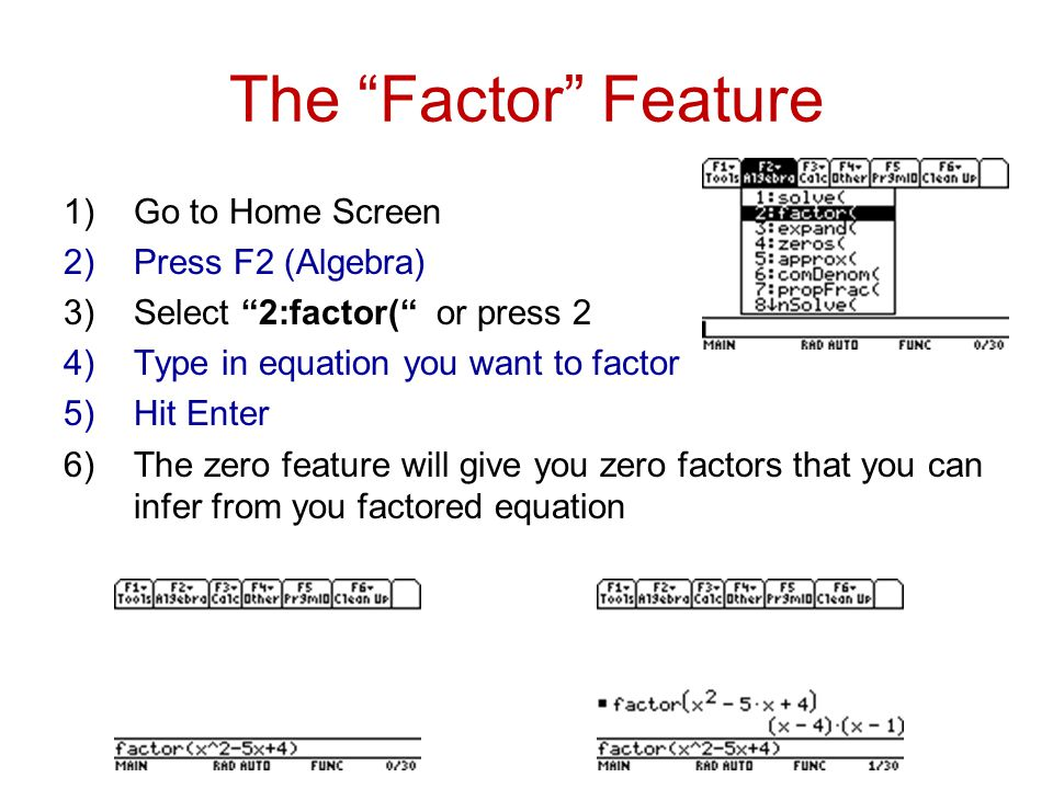 The Factor Feature 1)Go to Home Screen 2)Press F2 (Algebra) 3)Select 2:factor( or press 2 4)Type in equation you want to factor 5)Hit Enter 6)The zero feature will give you zero factors that you can infer from you factored equation