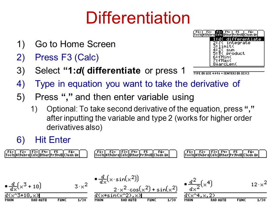Differentiation 1)Go to Home Screen 2)Press F3 (Calc) 3)Select 1:d( differentiate or press 1 4)Type in equation you want to take the derivative of 5)Press , and then enter variable using 1)Optional: To take second derivative of the equation, press , after inputting the variable and type 2 (works for higher order derivatives also) 6)Hit Enter