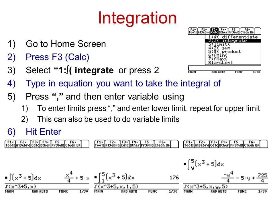 Integration 1)Go to Home Screen 2)Press F3 (Calc) 3)Select 1:∫( integrate or press 2 4)Type in equation you want to take the integral of 5)Press , and then enter variable using 1)To enter limits press , and enter lower limit, repeat for upper limit 2)This can also be used to do variable limits 6)Hit Enter