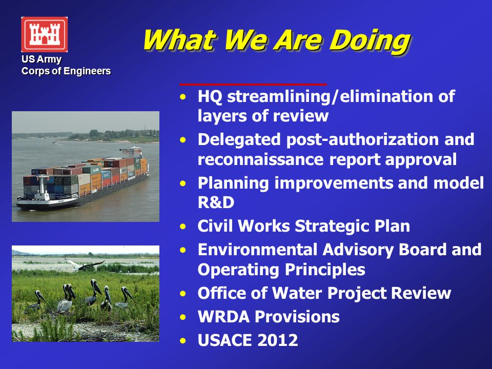 US Army Corps of Engineers What We Are Doing HQ streamlining/elimination of layers of review Delegated post-authorization and reconnaissance report approval Planning improvements and model R&D Civil Works Strategic Plan Environmental Advisory Board and Operating Principles Office of Water Project Review WRDA Provisions USACE 2012