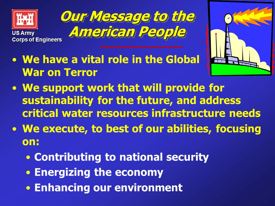 US Army Corps of Engineers Our Message to the American People We have a vital role in the Global War on Terror We support work that will provide for s