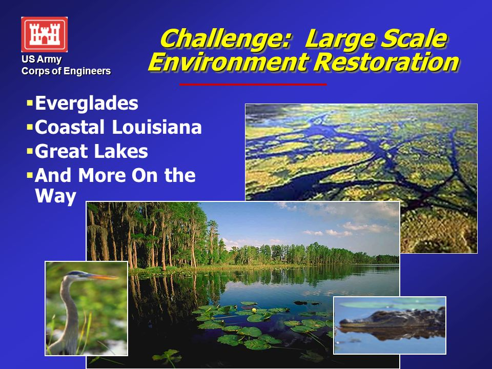 US Army Corps of Engineers Challenge: Large Scale Environment Restoration   Everglades   Coastal Louisiana   Great Lakes   And More On the Way