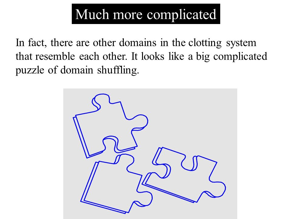 Much more complicated In fact, there are other domains in the clotting system that resemble each other.