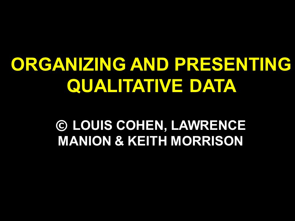 ORGANIZING AND PRESENTING QUALITATIVE DATA © LOUIS COHEN, LAWRENCE MANION & KEITH MORRISON