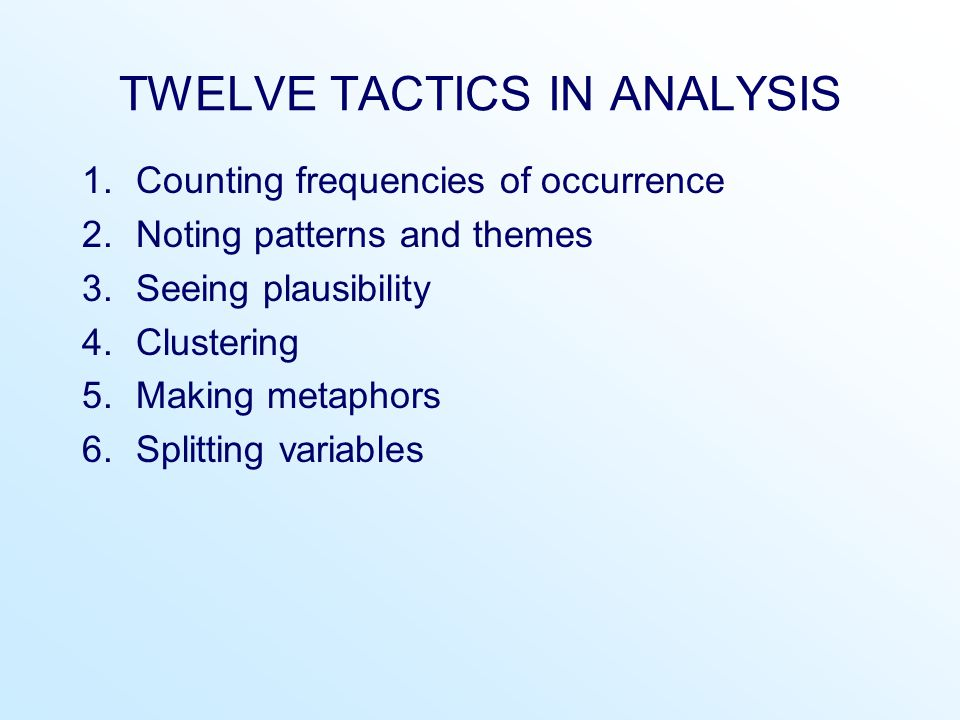 TWELVE TACTICS IN ANALYSIS 1.Counting frequencies of occurrence 2.Noting patterns and themes 3.Seeing plausibility 4.Clustering 5.Making metaphors 6.Splitting variables