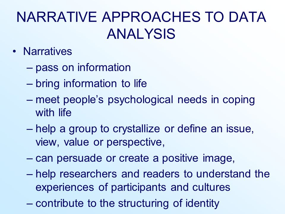 NARRATIVE APPROACHES TO DATA ANALYSIS Narratives –pass on information –bring information to life –meet people's psychological needs in coping with lif