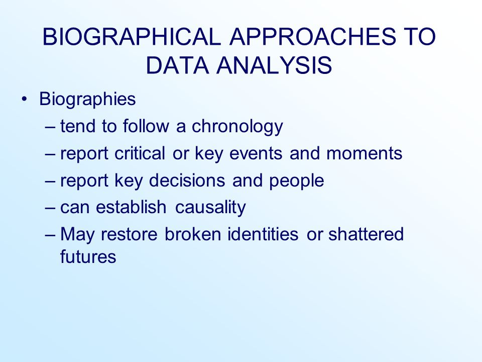 BIOGRAPHICAL APPROACHES TO DATA ANALYSIS Biographies –tend to follow a chronology –report critical or key events and moments –report key decisions and