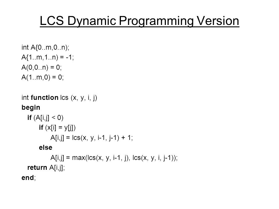 LCS Dynamic Programming Version int A{0..m,0..n); A{1..m,1..n) = -1; A(0,0..n) = 0; A(1..m,0) = 0; int function lcs (x, y, i, j) begin if (A[i,j] < 0) if (x[i] = y[j]) A[i,j] = lcs(x, y, i-1, j-1) + 1; else A[i,j] = max(lcs(x, y, i-1, j), lcs(x, y, i, j-1)); return A[i,j]; end;