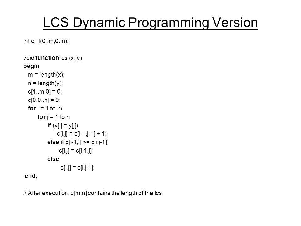 LCS Dynamic Programming Version int c(0..m,0..n); void function lcs (x, y) begin m = length(x); n = length(y); c[1..m,0] = 0; c[0,0..n] = 0; for i = 1