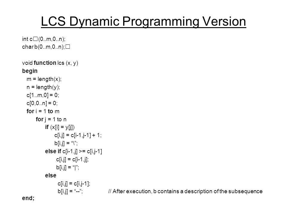 LCS Dynamic Programming Version int c(0..m,0..n); char b(0..m,0..n); void function lcs (x, y) begin m = length(x); n = length(y); c[1..m,0] = 0; c[0,0..n] = 0; for i = 1 to m for j = 1 to n if (x[i] = y[j]) c[i,j] = c[i-1,j-1] + 1; b[i,j] = \ ; else if c[i-1,j] >= c[i,j-1] c[i,j] = c[i-1,j]; b[i,j] = | ; else c[i,j] = c[i,j-1]; b[i,j] = -- ;// After execution, b contains a description of the subsequence end;