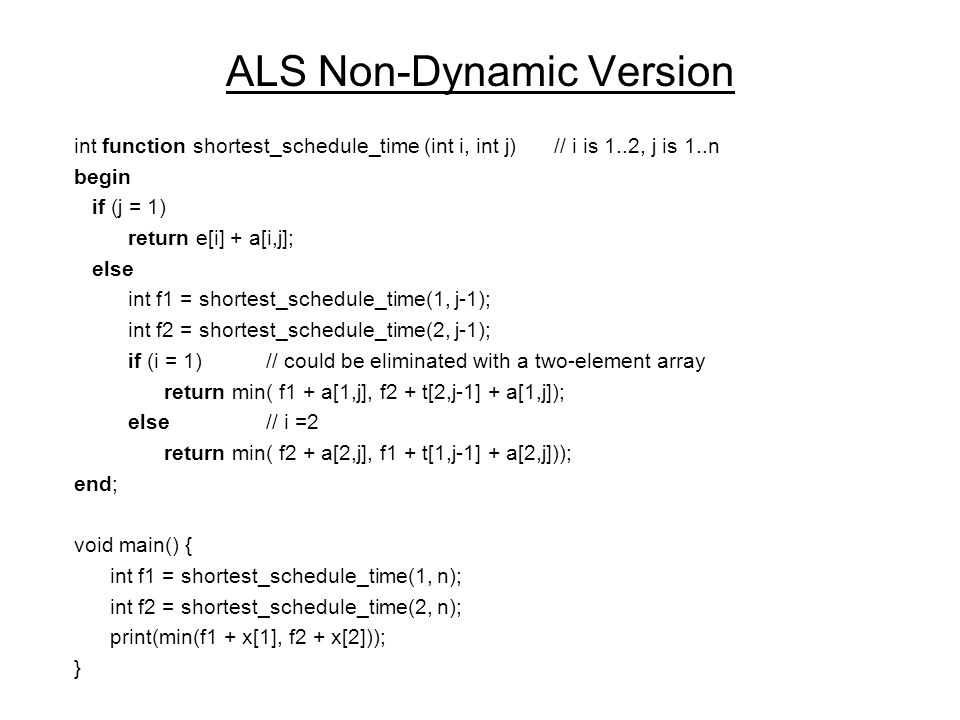 ALS Dynamic Version #1 struct f_type = {int f1, int f2}; f_type function shortest_schedule_time (j) begin if (j = 1) return (e[1] + a[1,j], e[2] + a[2,j]); else f_type f; f = shortest_schedule_time(j-1); return (min( f.f1 + a[1,j], f.f2 + t[2,j-1] + a[1,j]), min( f.f2 + a[2,j], f.f1 + t[1,j-1] + a[2,j])); end; void main() { f_type f = shortest_schedule_time(n); print(min(f.f1 + x[1], f.f2 + x[2])); }
