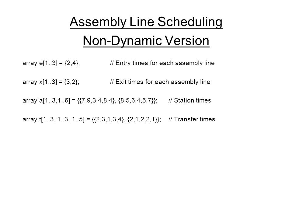 Assembly Line Scheduling Non-Dynamic Version array e[1..3] = {2,4};// Entry times for each assembly line array x[1..3] = {3,2};// Exit times for each assembly line array a[1..3,1..6] = {{7,9,3,4,8,4}, {8,5,6,4,5,7}}; // Station times array t[1..3, 1..3, 1..5] = {{2,3,1,3,4}, {2,1,2,2,1}}; // Transfer times